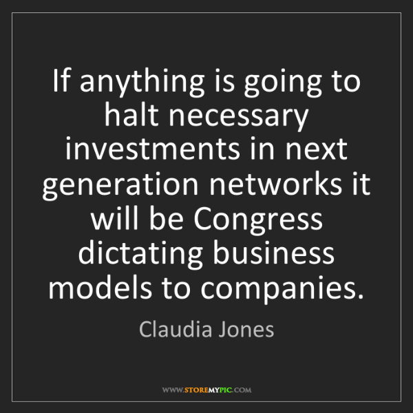 Claudia Jones: If anything is going to halt necessary investments in...