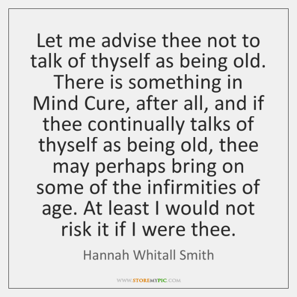 Let me advise thee not to talk of thyself as being old. ...
