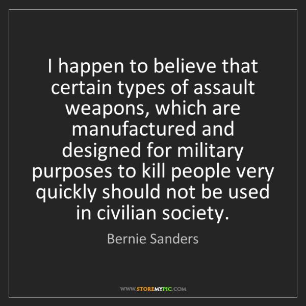 Bernie Sanders: I happen to believe that certain types of assault weapons,...