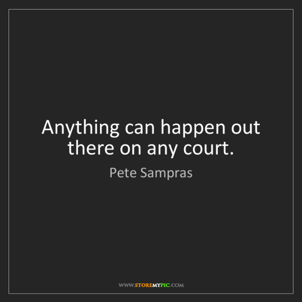 Pete Sampras: Anything can happen out there on any court.