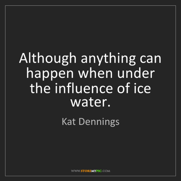 Kat Dennings: Although anything can happen when under the influence...