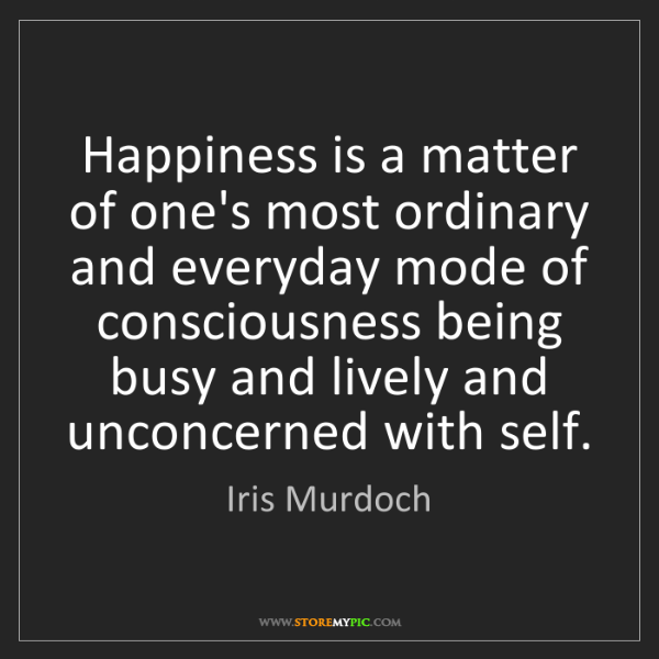 Iris Murdoch: Happiness is a matter of one's most ordinary and everyday...
