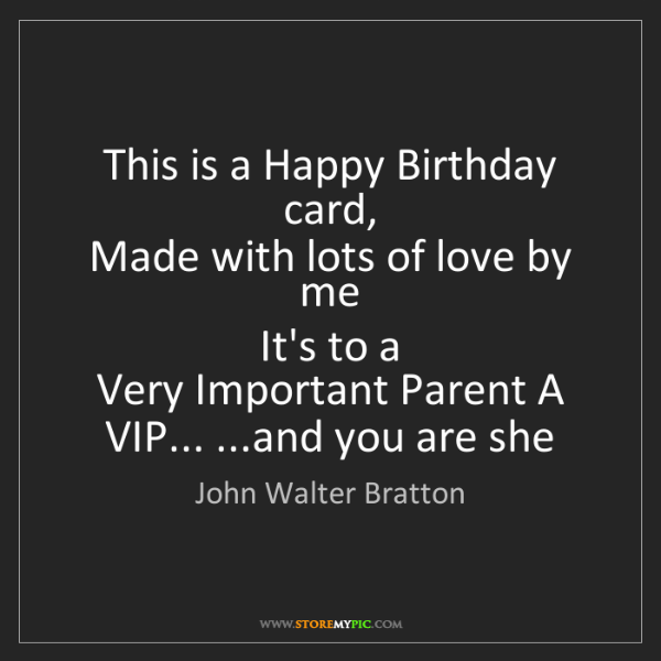 John Walter Bratton: This is a Happy Birthday card,  Made with lots of love...