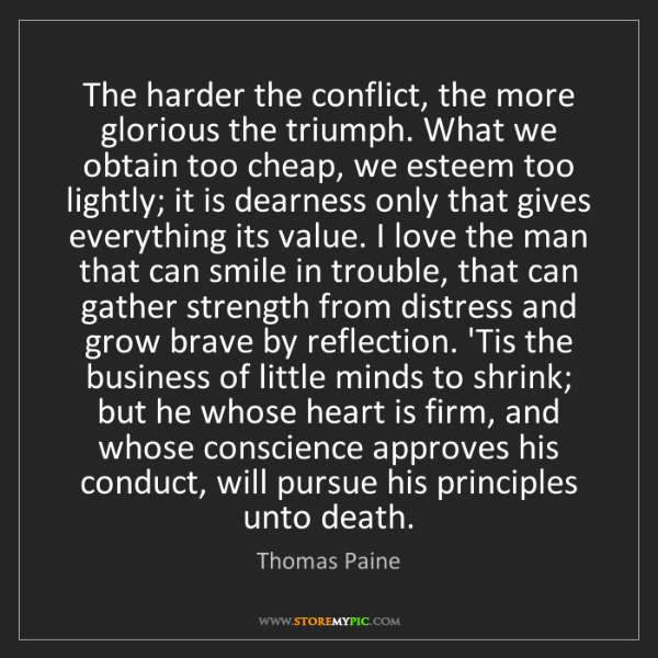 Thomas Paine: The harder the conflict, the more glorious the triumph....