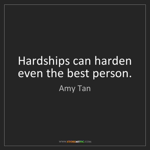 Amy Tan: Hardships can harden even the best person.