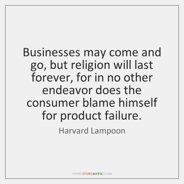 Businesses may come and go, but religion will last forever, for in ...