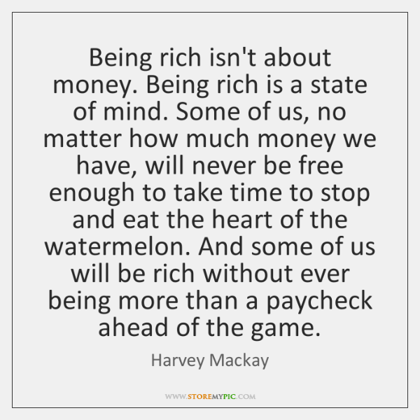 Being rich isn't about money. Being rich is a state of mind. ...