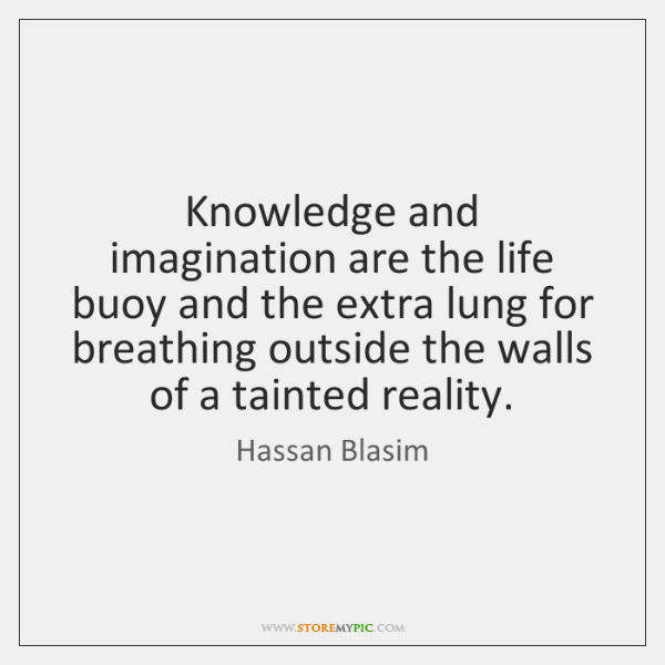 Knowledge and imagination are the life buoy and the extra lung for ...