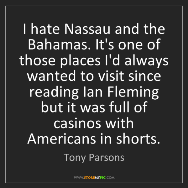 Tony Parsons: I hate Nassau and the Bahamas. It's one of those places...