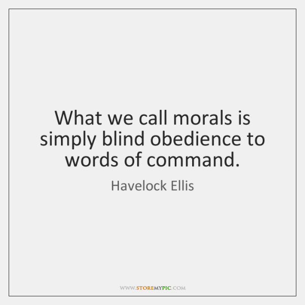 What we call morals is simply blind obedience to words of command.
