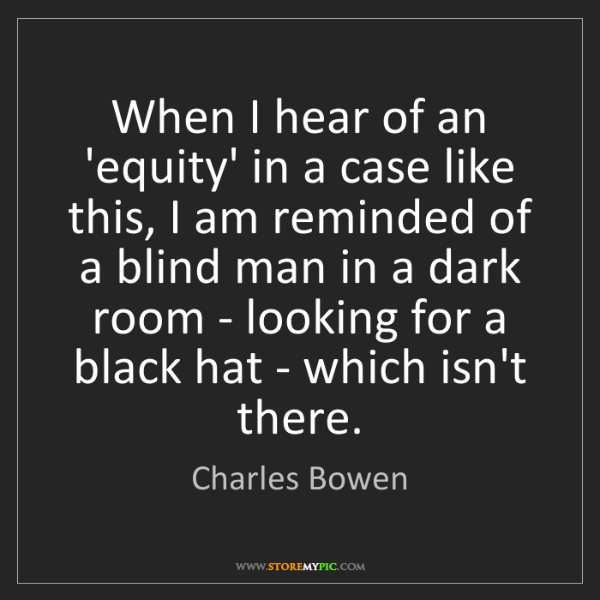Charles Bowen: When I hear of an 'equity' in a case like this, I am...