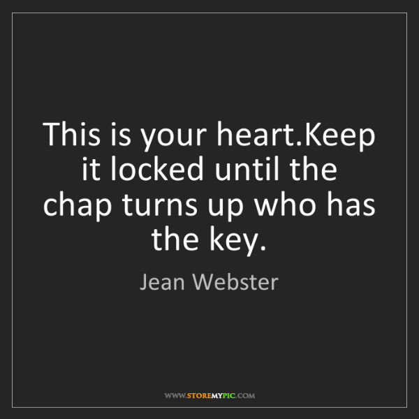 Jean Webster: This is your heart.Keep it locked until the chap turns...