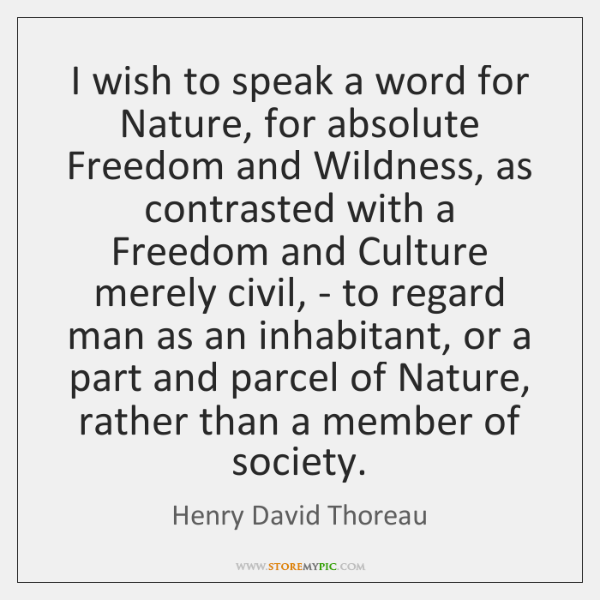 I wish to speak a word for Nature, for absolute Freedom and ...