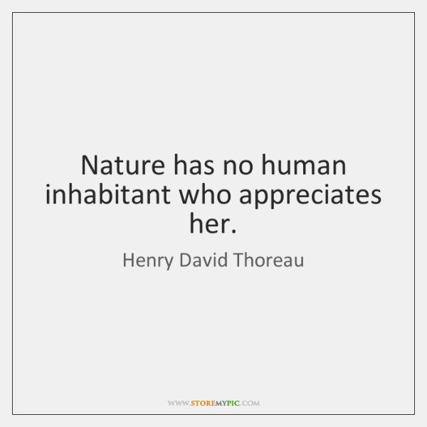 Nature has no human inhabitant who appreciates her.