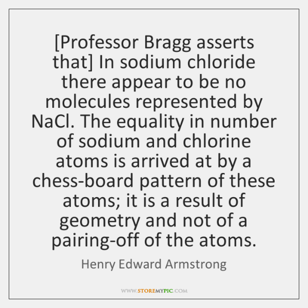 [Professor Bragg asserts that] In sodium chloride there appear to be no ...