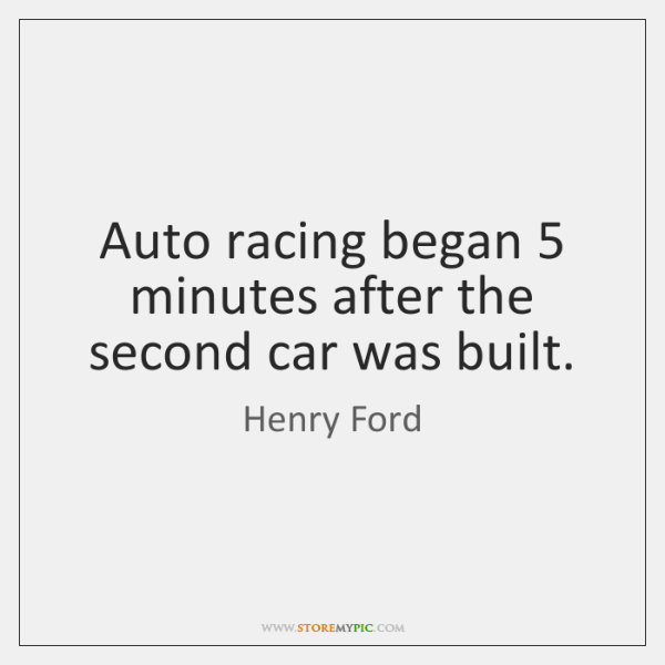 Auto racing began 5 minutes after the second car was built.