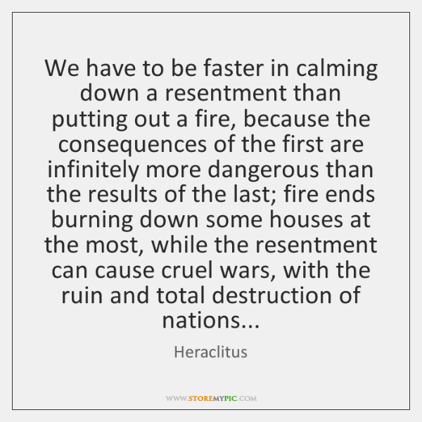 We have to be faster in calming down a resentment than putting ...