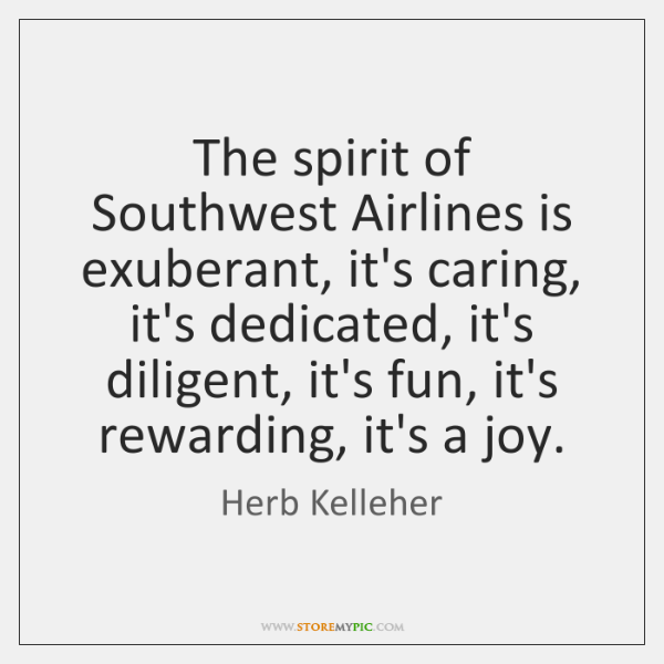 The spirit of Southwest Airlines is exuberant, it's caring, it's dedicated, it's ...