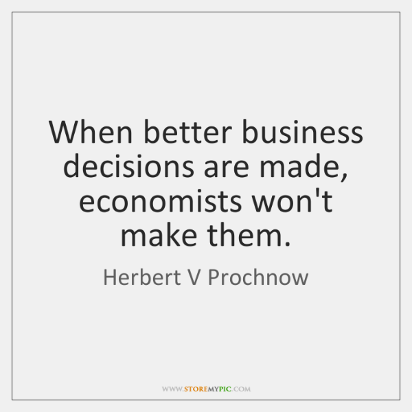 When better business decisions are made, economists won't make them.