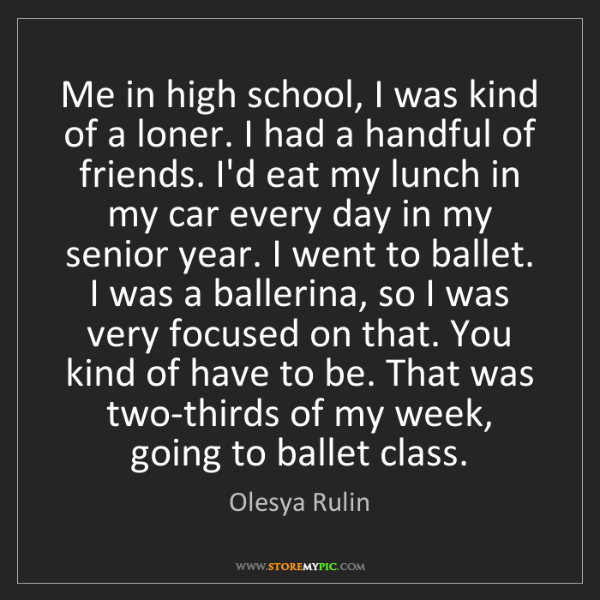 Olesya Rulin: Me in high school, I was kind of a loner. I had a handful...