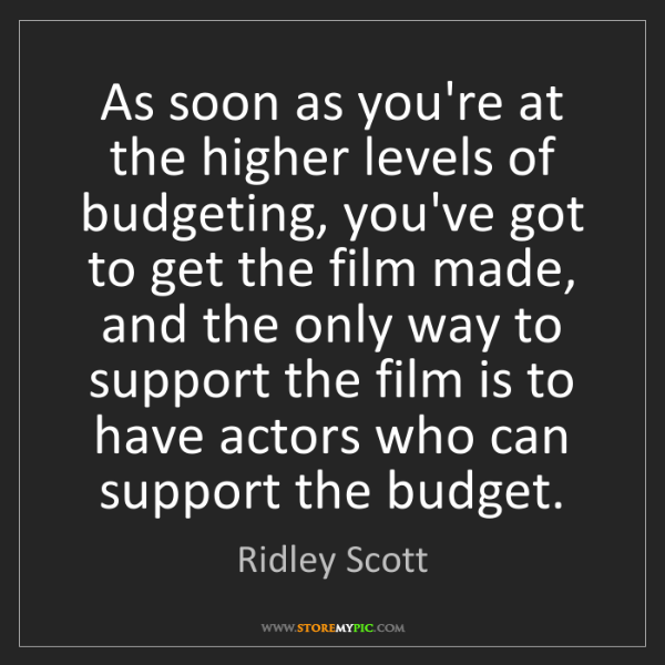 Ridley Scott: As soon as you're at the higher levels of budgeting,...