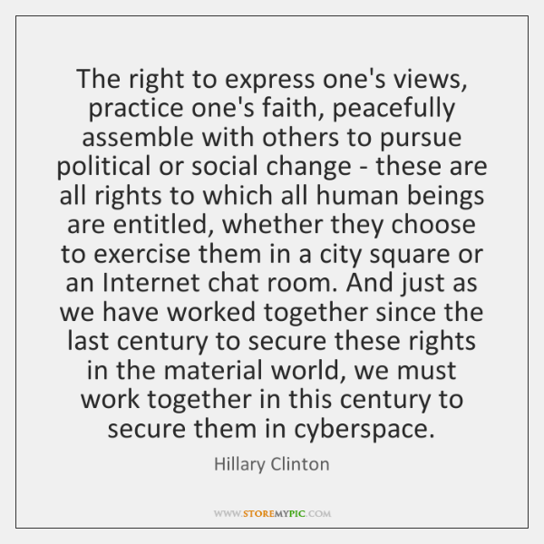 The right to express one's views, practice one's faith, peacefully assemble with ...