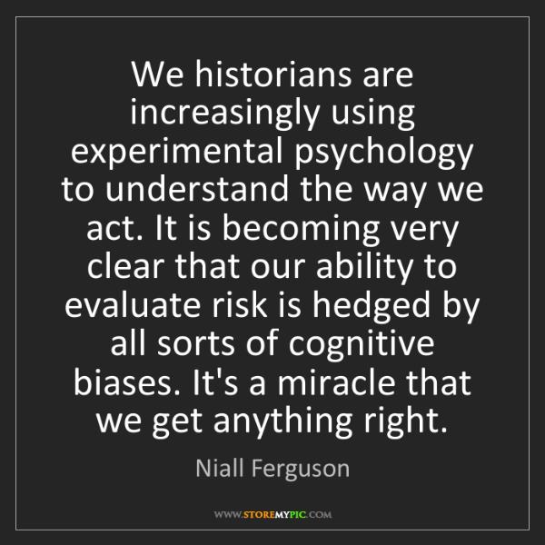 Niall Ferguson: We historians are increasingly using experimental psychology...