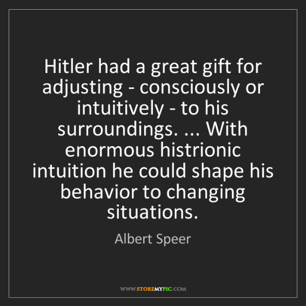 Albert Speer: Hitler had a great gift for adjusting - consciously or...