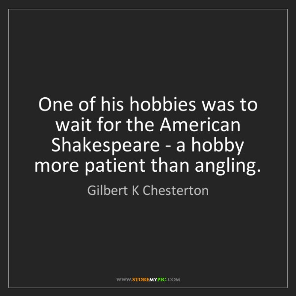 Gilbert K Chesterton: One of his hobbies was to wait for the American Shakespeare...