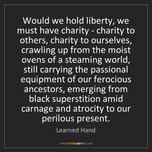 Learned Hand: Would we hold liberty, we must have charity - charity...
