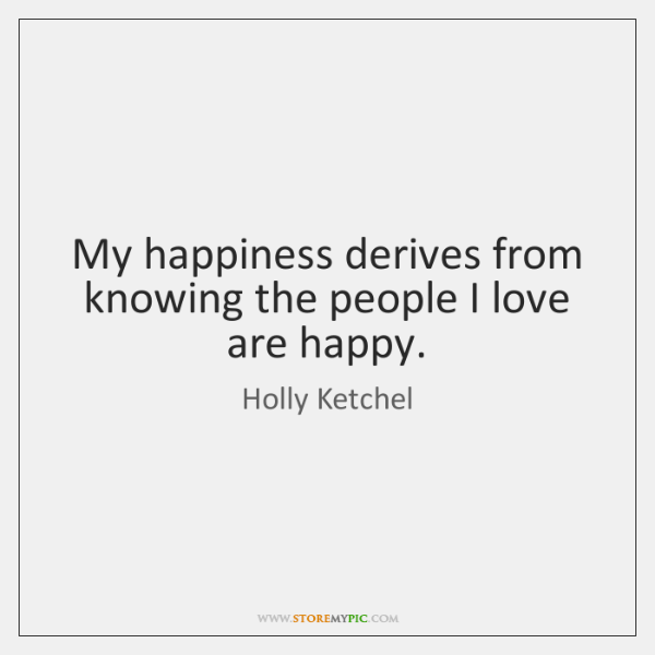 My happiness derives from knowing the people I love are happy.