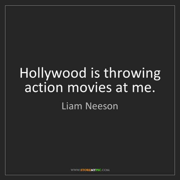 Liam Neeson: Hollywood is throwing action movies at me.