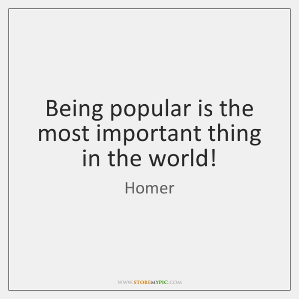 Being popular is the most important thing in the world!