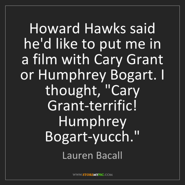 Lauren Bacall: Howard Hawks said he'd like to put me in a film with...