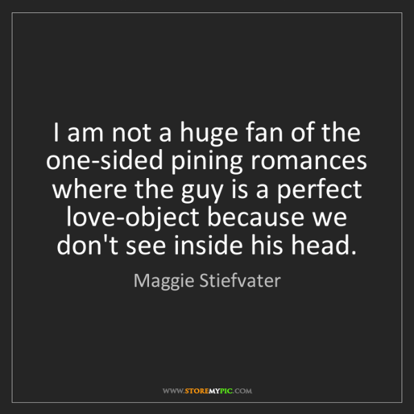 Maggie Stiefvater: I am not a huge fan of the one-sided pining romances...