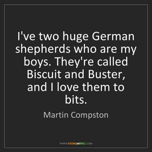 Martin Compston: I've two huge German shepherds who are my boys. They're...