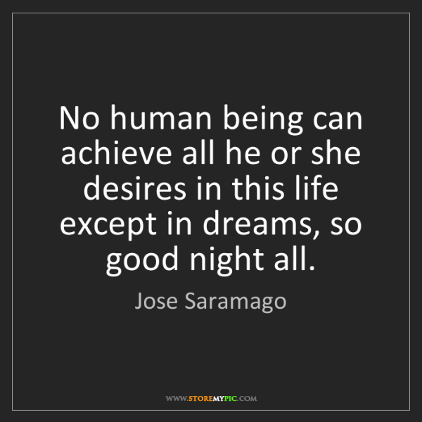 Jose Saramago: No human being can achieve all he or she desires in this...