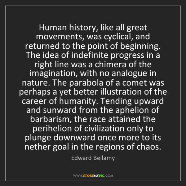 Edward Bellamy: Human history, like all great movements, was cyclical,...