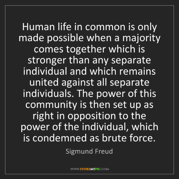 Sigmund Freud: Human life in common is only made possible when a majority...