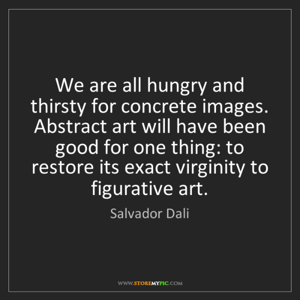 Salvador Dali: We are all hungry and thirsty for concrete images. Abstract...