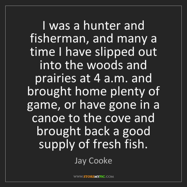 Jay Cooke: I was a hunter and fisherman, and many a time I have...