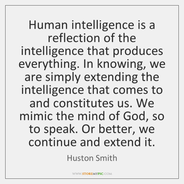 Human intelligence is a reflection of the intelligence that produces everything. In ...