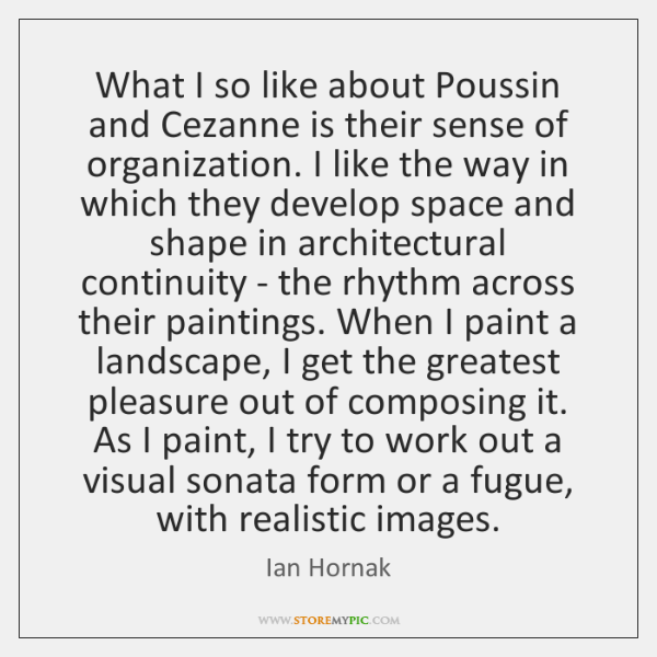 What I so like about Poussin and Cezanne is their sense of ...
