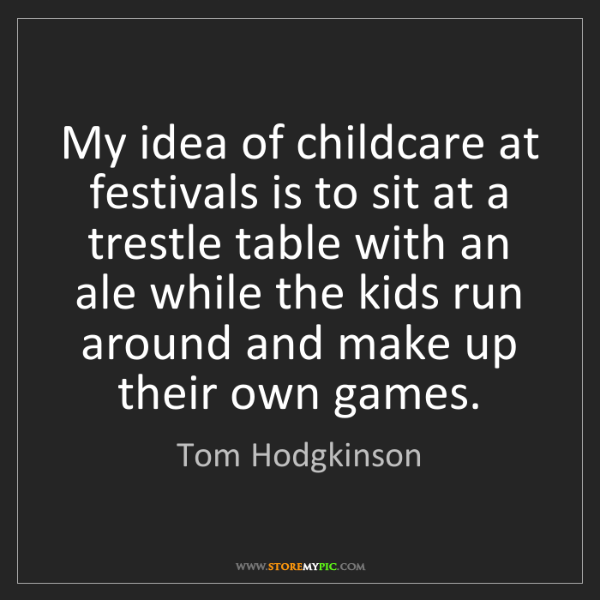 Tom Hodgkinson: My idea of childcare at festivals is to sit at a trestle...