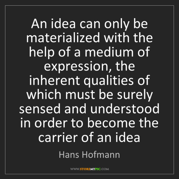 Hans Hofmann: An idea can only be materialized with the help of a medium...