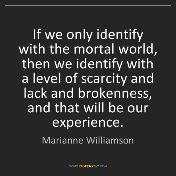 Marianne Williamson: If we only identify with the mortal world, then we identify...