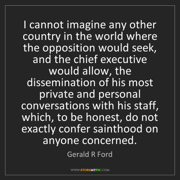 Gerald R Ford: I cannot imagine any other country in the world where...