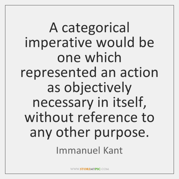 A categorical imperative would be one which represented an action as objectively ...