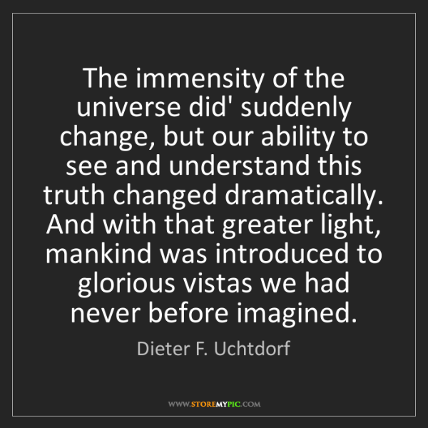 Dieter F. Uchtdorf: The immensity of the universe did' suddenly change, but...