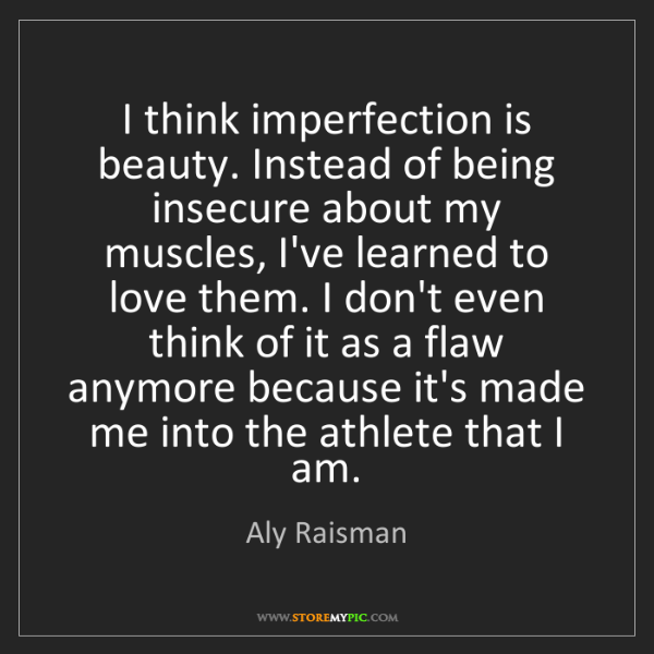 Aly Raisman: I think imperfection is beauty. Instead of being insecure...